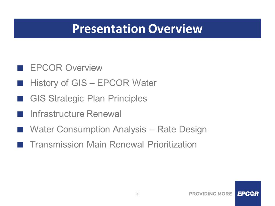 2 Presentation Overview EPCOR Overview History of GIS – EPCOR Water GIS Strategic Plan Principles Infrastructure Renewal Water Consumption Analysis – Rate Design Transmission Main Renewal Prioritization