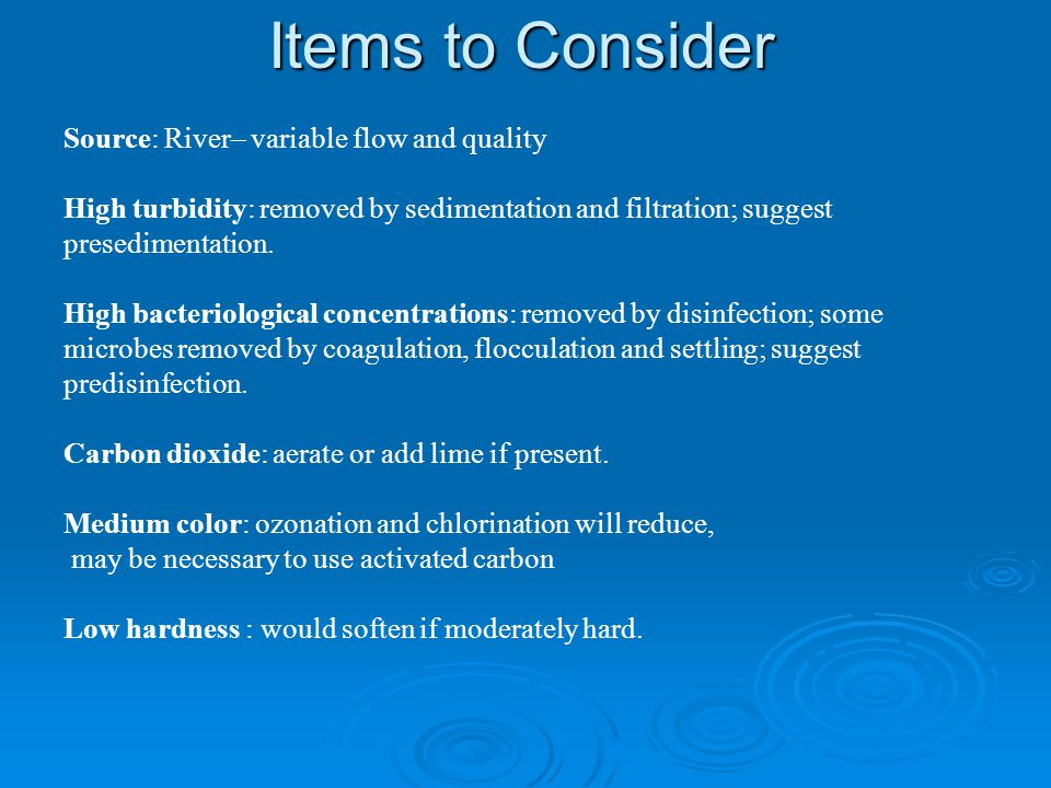 Items to Consider Source: River– variable flow and quality High turbidity: removed by sedimentation and filtration; suggest presedimentation. High bac