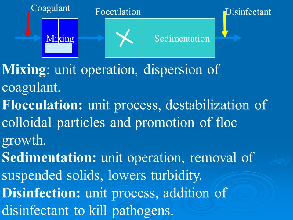 Mixing: unit operation, dispersion of coagulant. Flocculation: unit process, destabilization of colloidal particles and promotion of floc growth. Sedi