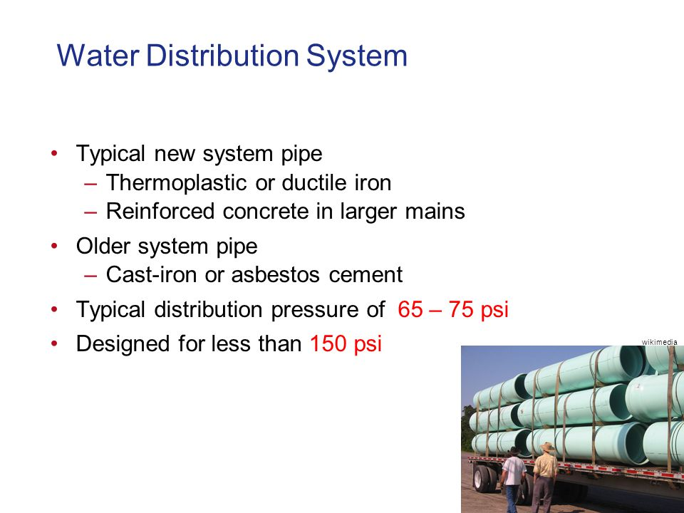 Water Distribution System Typical new system pipe –Thermoplastic or ductile iron –Reinforced concrete in larger mains Older system pipe –Cast-iron or asbestos cement Typical distribution pressure of 65 – 75 psi Designed for less than 150 psi wikimedia