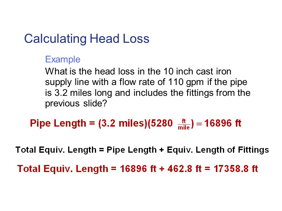 Calculating Head Loss Example What is the head loss in the 10 inch cast iron supply line with a flow rate of 110 gpm if the pipe is 3.2 miles long and includes the fittings from the previous slide?