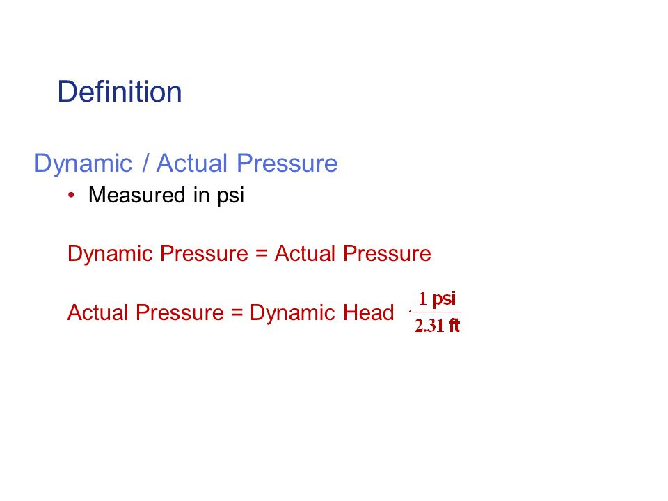 Definition Dynamic / Actual Pressure Measured in psi Dynamic Pressure = Actual Pressure Actual Pressure = Dynamic Head