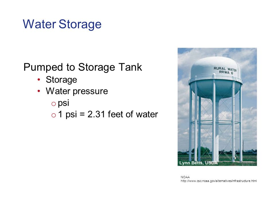 Water Storage Pumped to Storage Tank Storage Water pressure o psi o 1 psi = 2.31 feet of water NOAA http://www.csc.noaa.gov/alternatives/infrastructure.html