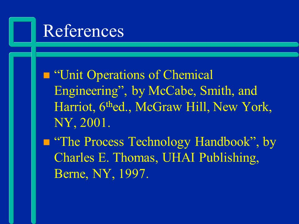 References Unit Operations of Chemical Engineering, by McCabe, Smith, and Harriot, 6 th ed., McGraw Hill, New York, NY, 2001. The Process Technology H