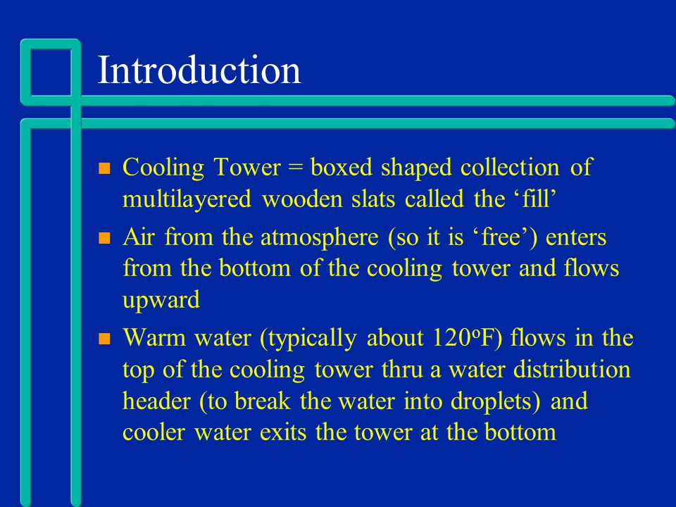 Introduction Hot water transfers heat to cooler air as it passes thru the cooling tower (counter current flow is typical) Sensible heat (temp change but stays same phase) accounts for approx.