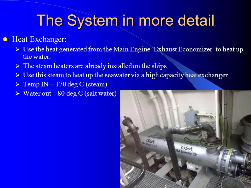 The System in more detail Heat Exchanger: Use the heat generated from the Main Engine Exhaust Economizer to heat up the water.
