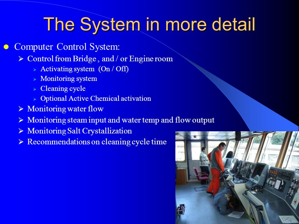 The System in more detail Computer Control System: Control from Bridge, and / or Engine room Activating system (On / Off) Monitoring system Cleaning cycle Optional Active Chemical activation Monitoring water flow Monitoring steam input and water temp and flow output Monitoring Salt Crystallization Recommendations on cleaning cycle time