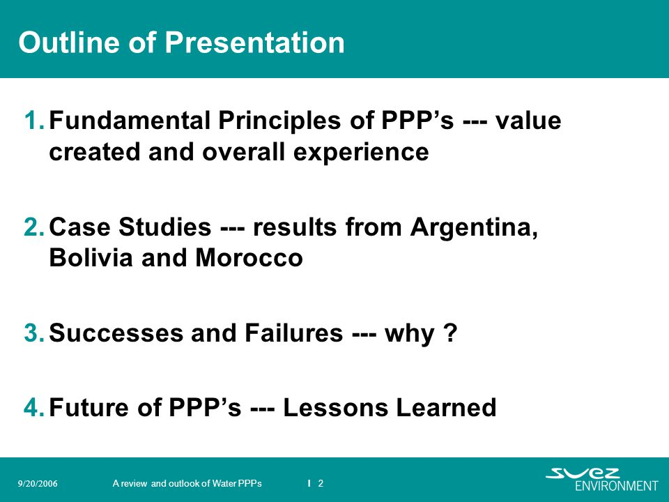 A review and outlook of Water PPPsI 29/20/2006 Outline of Presentation 1.Fundamental Principles of PPPs --- value created and overall experience 2.Cas