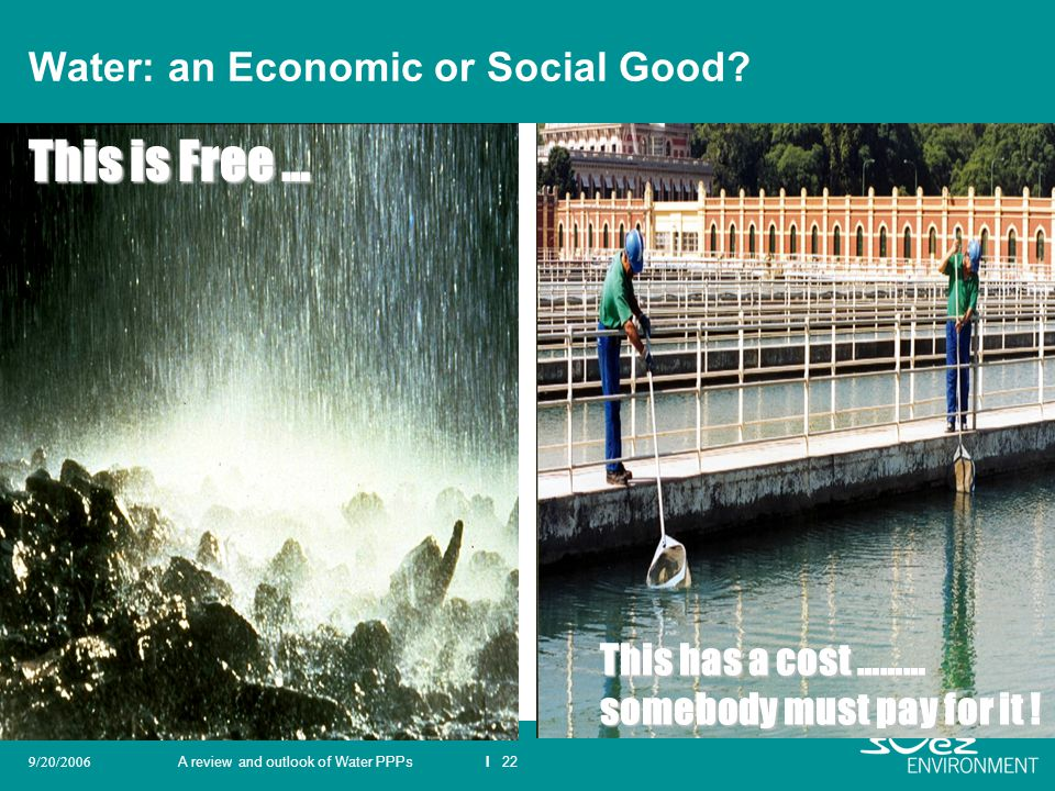 A review and outlook of Water PPPsI 229/20/2006 Water: an Economic or Social Good? This is Free … This has a cost ……… somebody must pay for it !