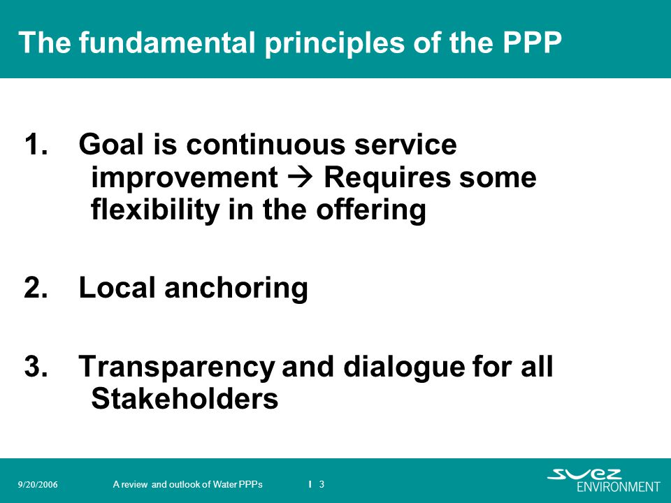 A review and outlook of Water PPPsI 39/20/2006 The fundamental principles of the PPP 1. Goal is continuous service improvement Requires some flexibili
