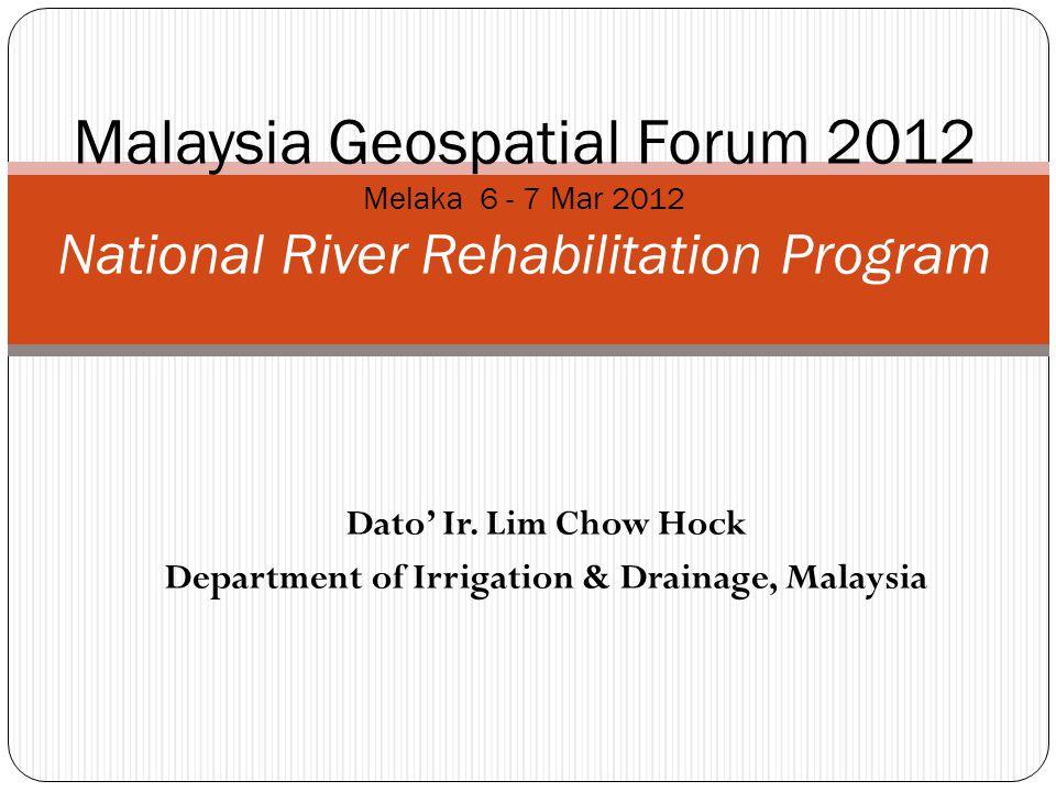 Dato Ir. Lim Chow Hock Department of Irrigation & Drainage, Malaysia Malaysia Geospatial Forum 2012 Melaka 6 - 7 Mar 2012 National River Rehabilitatio