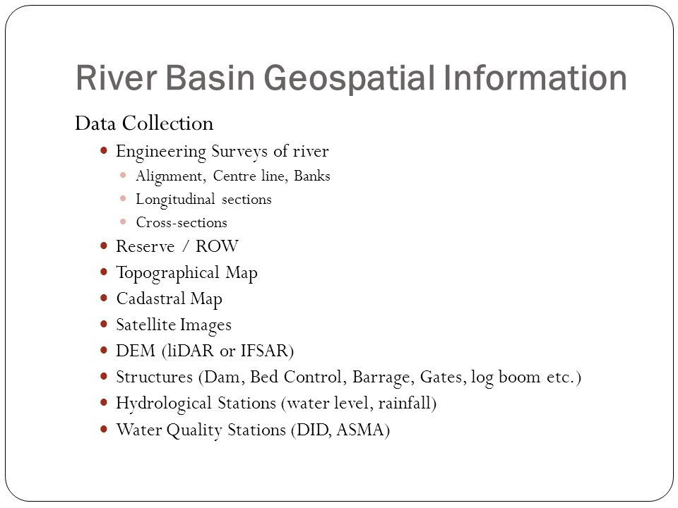 River Basin Geospatial Information Data Collection Engineering Surveys of river Alignment, Centre line, Banks Longitudinal sections Cross-sections Res