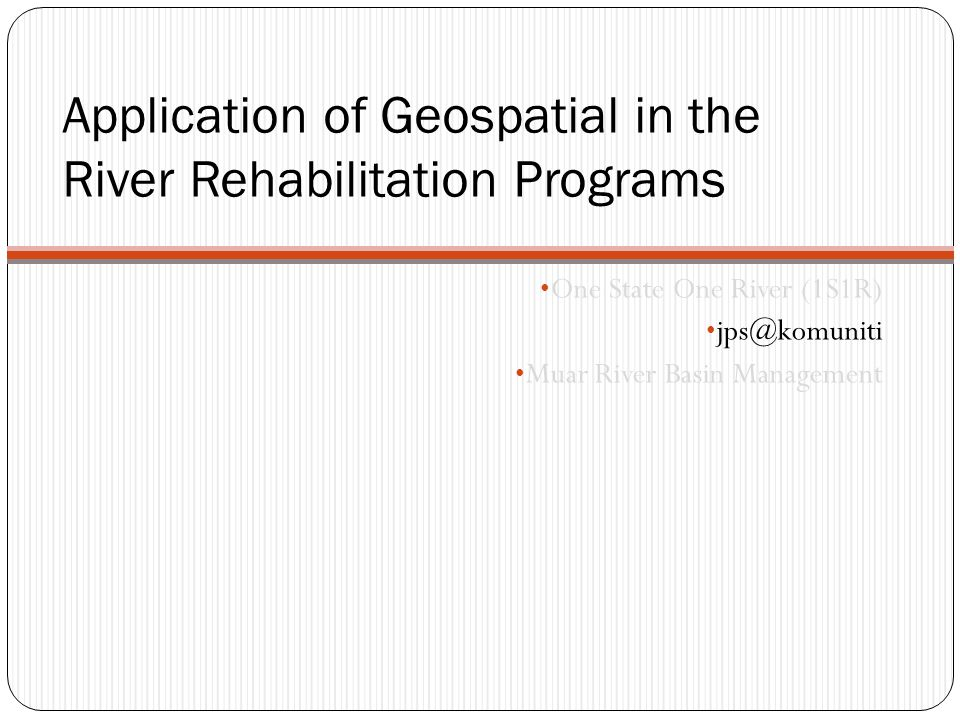 Application of Geospatial in the River Rehabilitation Programs One State One River (1S1R) jps@komuniti Muar River Basin Management