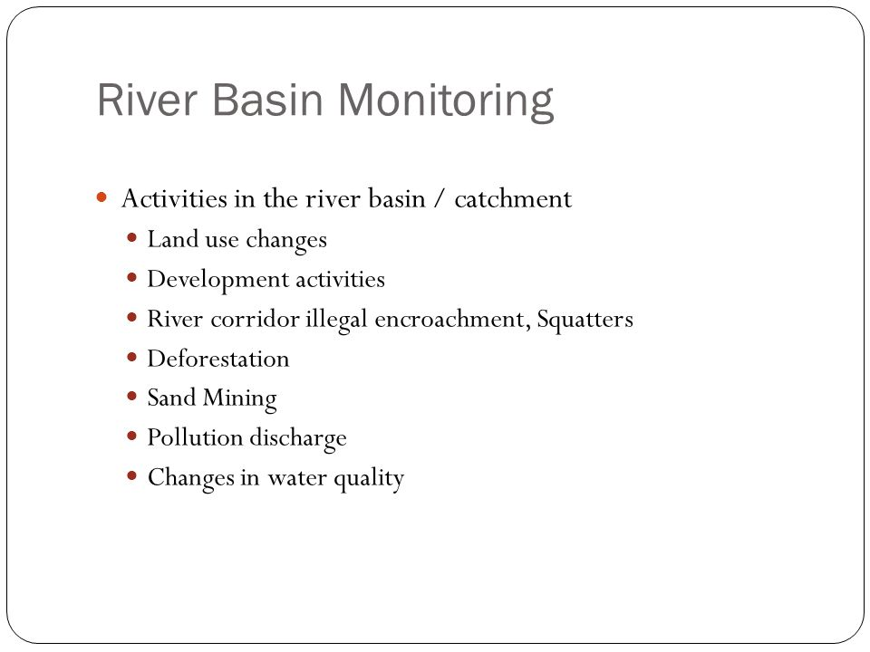 River Basin Monitoring Activities in the river basin / catchment Land use changes Development activities River corridor illegal encroachment, Squatter