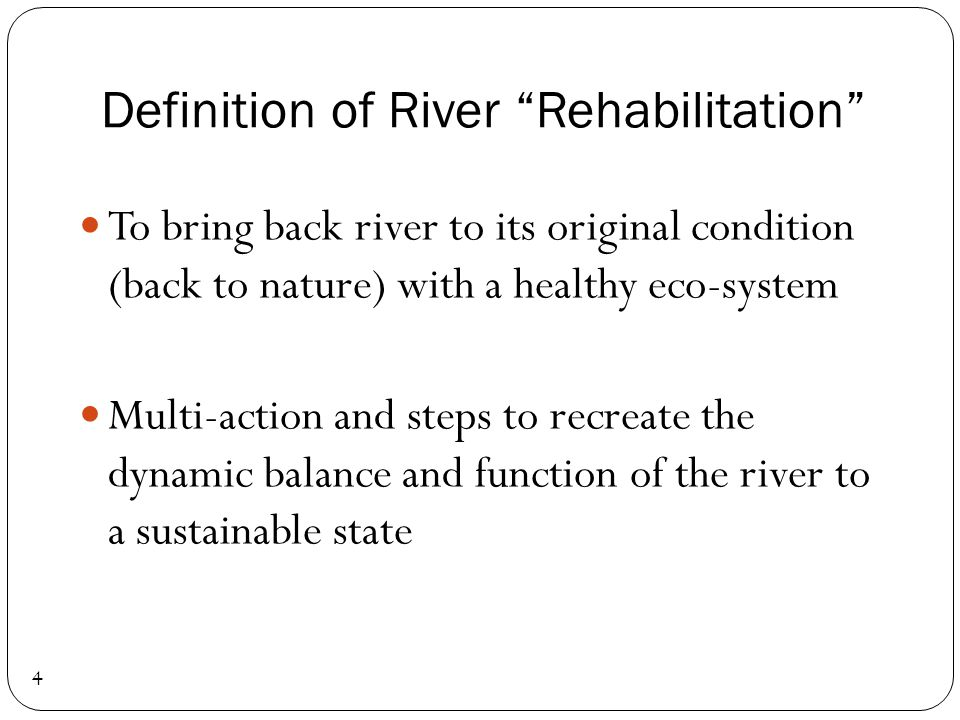 Definition of River Rehabilitation 4 To bring back river to its original condition (back to nature) with a healthy eco-system Multi-action and steps t