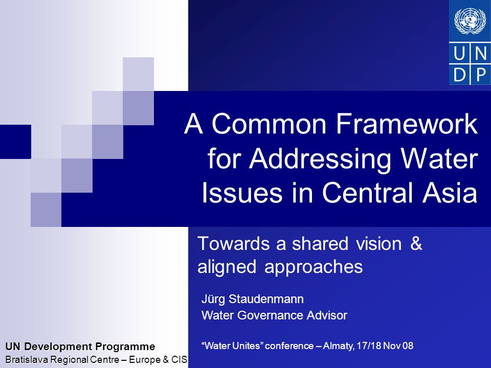 UN Development Programme Bratislava Regional Centre – Europe & CIS A Common Framework for Addressing Water Issues in Central Asia Towards a shared vision & aligned approaches Jürg Staudenmann Water Governance Advisor Water Unites conference – Almaty, 17/18 Nov 08