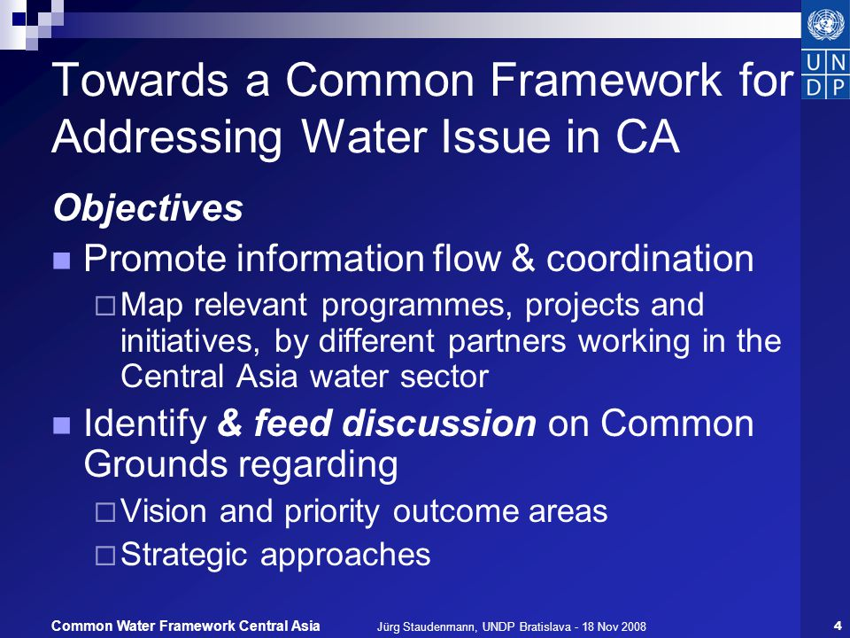 Jürg Staudenmann, UNDP Bratislava - 18 Nov 200815 Common Water Framework Central Asia Summary: Expected benefits Tool for partners to identify opportunities to: Build on / benefit from each others activities and achievements Identify competencies & comparative advantages Synchronize interventions and/or resource inputs by different partners in an early phase of planning, Promote commonly shared goals or outcomes Organize joint activities (e.g.