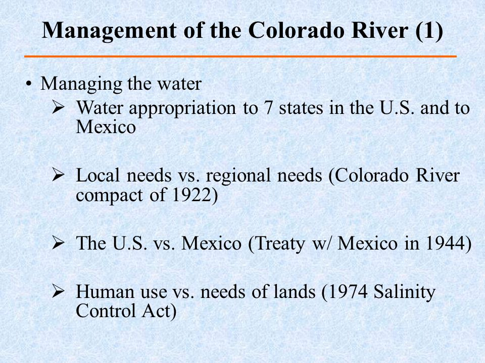 Managing the water Water appropriation to 7 states in the U.S. and to Mexico Local needs vs. regional needs (Colorado River compact of 1922) The U.S.