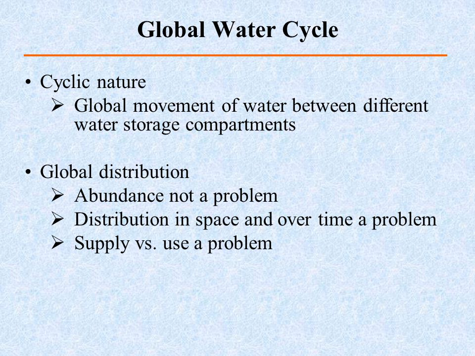 Cyclic nature Global movement of water between different water storage compartments Global distribution Abundance not a problem Distribution in space