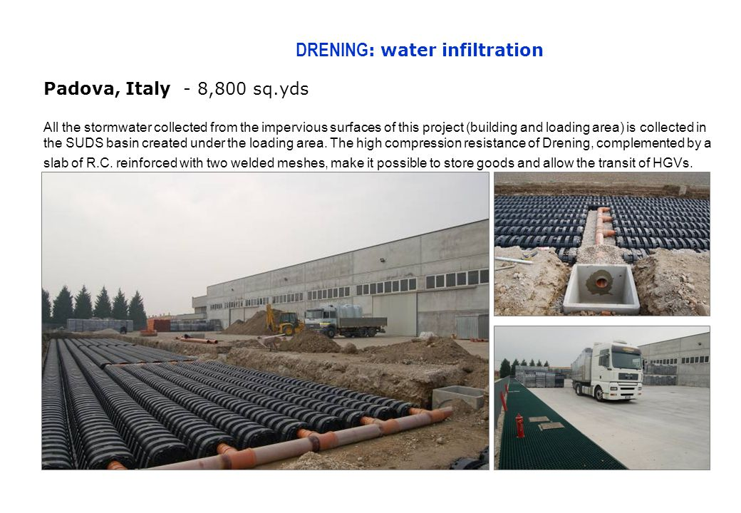 DRENING : water infiltration Padova, Italy - 8,800 sq.yds All the stormwater collected from the impervious surfaces of this project (building and loading area) is collected in the SUDS basin created under the loading area.