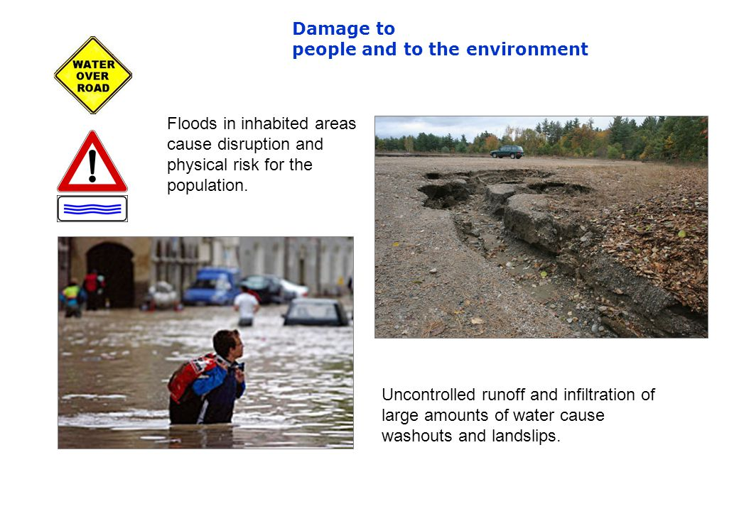 Damage to people and to the environment Floods in inhabited areas cause disruption and physical risk for the population.