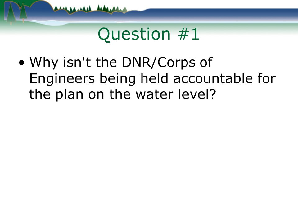 Question #1 Why isn t the DNR/Corps of Engineers being held accountable for the plan on the water level