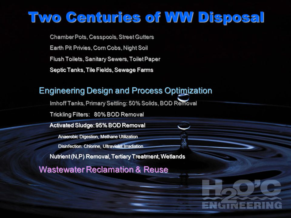 Two Centuries of WW Disposal Chamber Pots, Cesspools, Street Gutters Earth Pit Privies, Corn Cobs, Night Soil Flush Toilets, Sanitary Sewers, Toilet Paper Septic Tanks, Tile Fields, Sewage Farms Engineering Design and Process Optimization Imhoff Tanks, Primary Settling: 50% Solids, BOD Removal Trickling Filters: 80% BOD Removal Activated Sludge: 95% BOD Removal Anaerobic Digestion, Methane Utilization Disinfection: Chlorine, Ultraviolet Irradiation Nutrient (N,P) Removal, Tertiary Treatment, Wetlands Wastewater Reclamation & Reuse