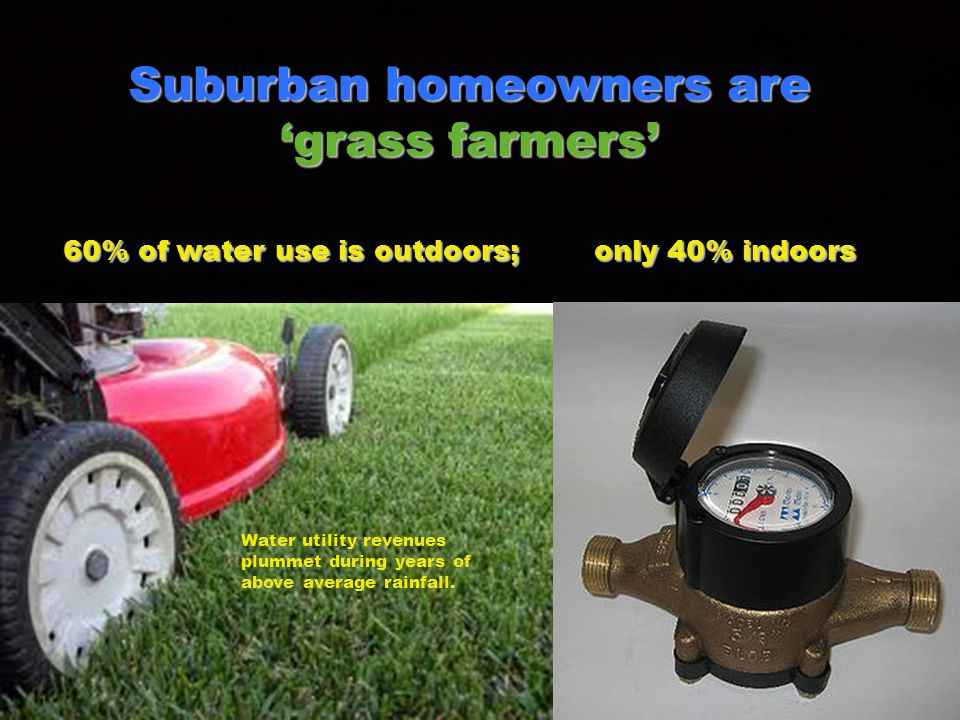 Suburban homeowners are grass farmers 60% of water use is outdoors; only 40% indoors Water utility revenues plummet during years of above average rainfall.