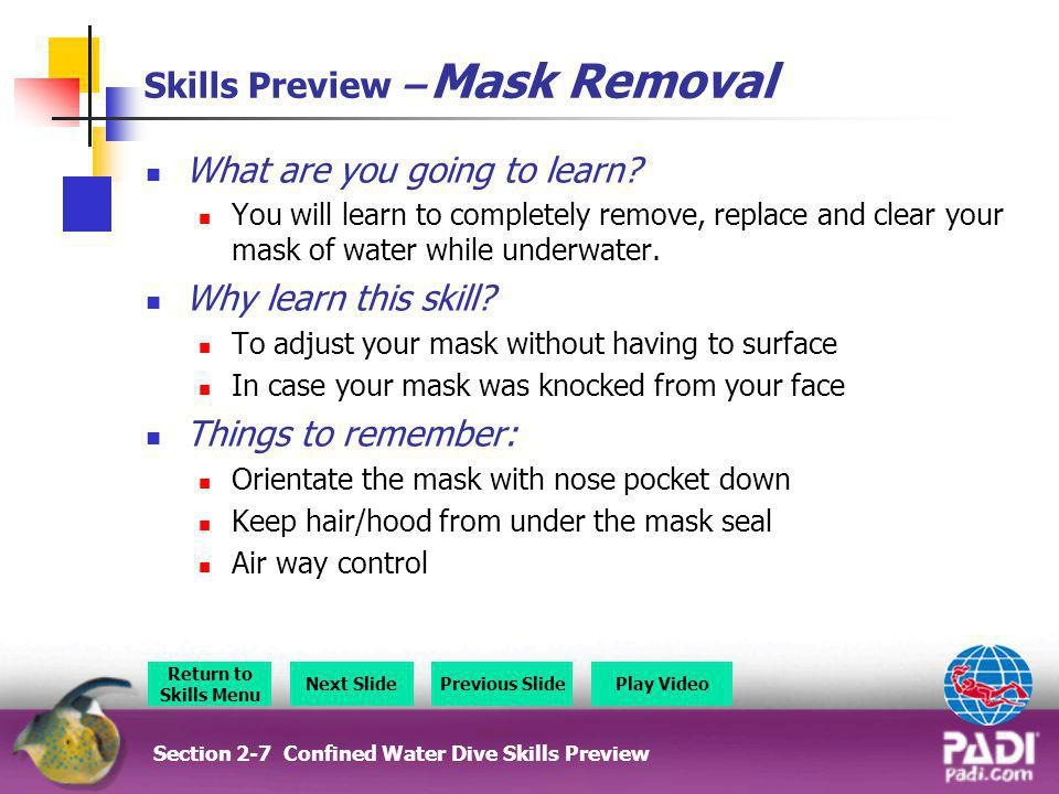 Skills Preview – Mask Removal What are you going to learn? You will learn to completely remove, replace and clear your mask of water while underwater.
