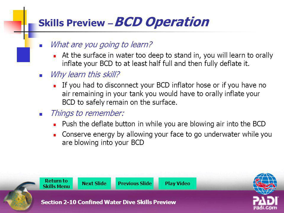 Skills Preview – BCD Operation What are you going to learn? At the surface in water too deep to stand in, you will learn to orally inflate your BCD to