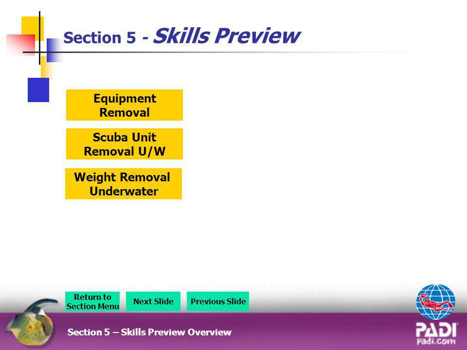Section 5 - Skills Preview Section 5 – Skills Preview Overview Return to Section Menu Next SlidePrevious Slide Scuba Unit Removal U/W Weight Removal U