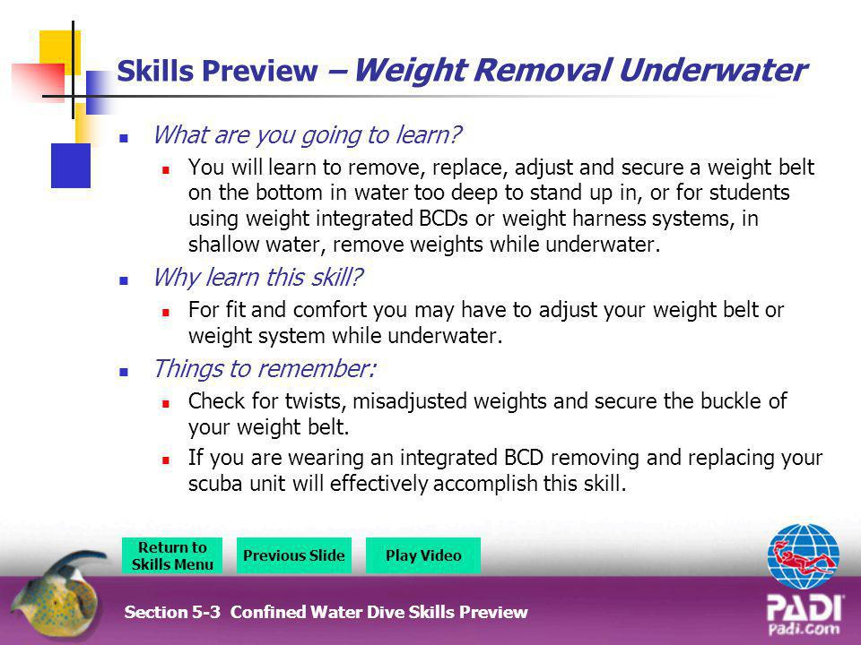 Skills Preview – Weight Removal Underwater What are you going to learn? You will learn to remove, replace, adjust and secure a weight belt on the bott