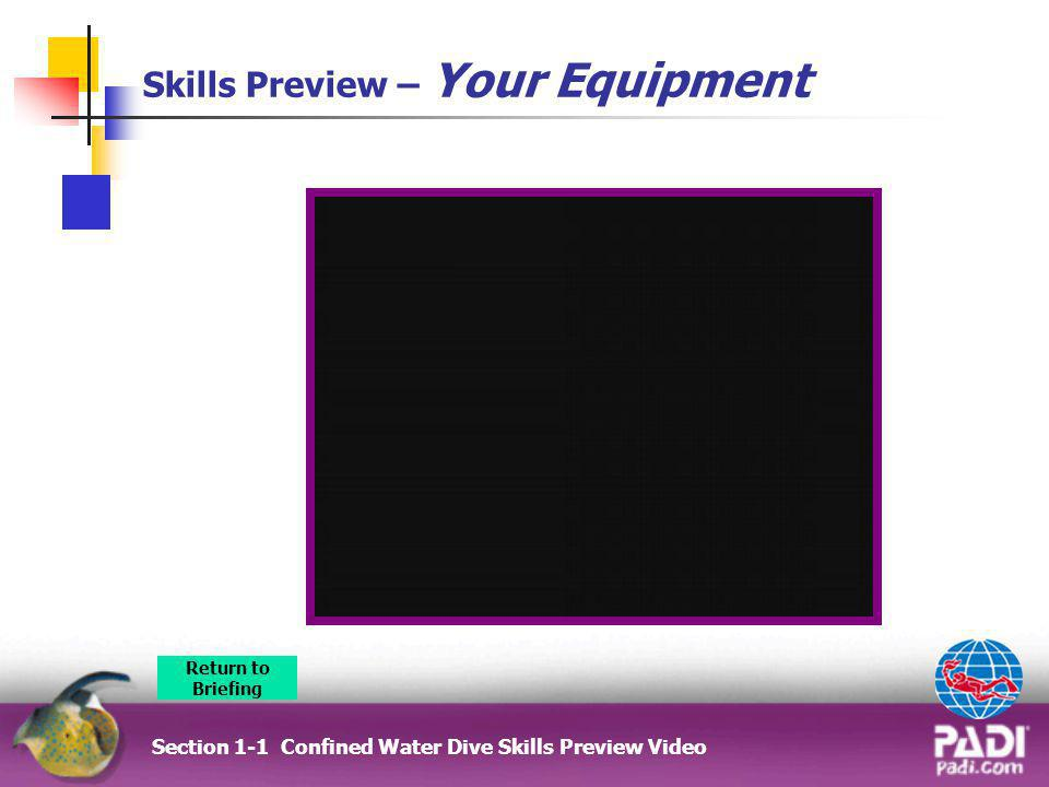 Skills Preview – Your Equipment Section 1-1 Confined Water Dive Skills Preview Video Return to Briefing