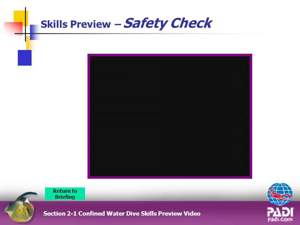 Skills Preview – Safety Check Section 2-1 Confined Water Dive Skills Preview Video Return to Briefing