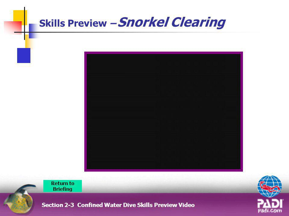 Skills Preview – Snorkel Clearing Section 2-3 Confined Water Dive Skills Preview Video Return to Briefing