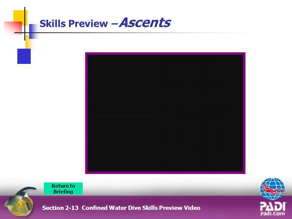 Skills Preview – Ascents Section 2-13 Confined Water Dive Skills Preview Video Return to Briefing