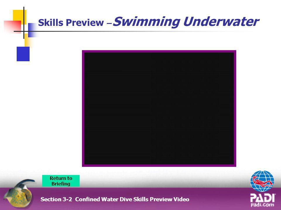 Skills Preview – Swimming Underwater Section 3-2 Confined Water Dive Skills Preview Video Return to Briefing