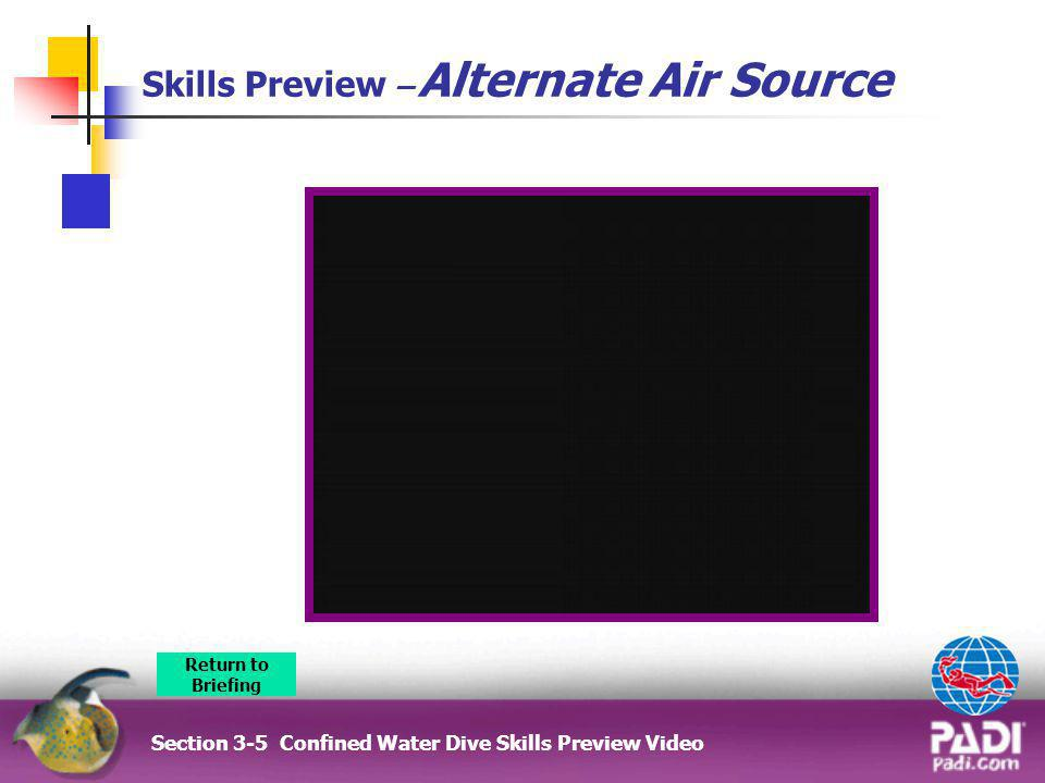 Skills Preview – Alternate Air Source Section 3-5 Confined Water Dive Skills Preview Video Return to Briefing