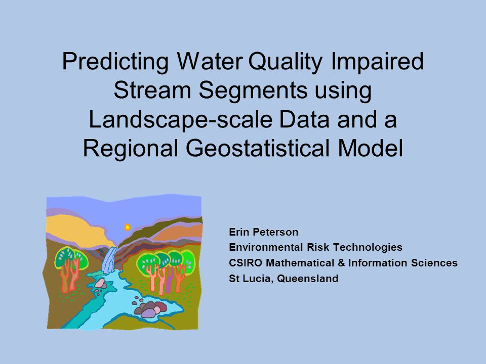 Erin Peterson Environmental Risk Technologies CSIRO Mathematical & Information Sciences St Lucia, Queensland Predicting Water Quality Impaired Stream