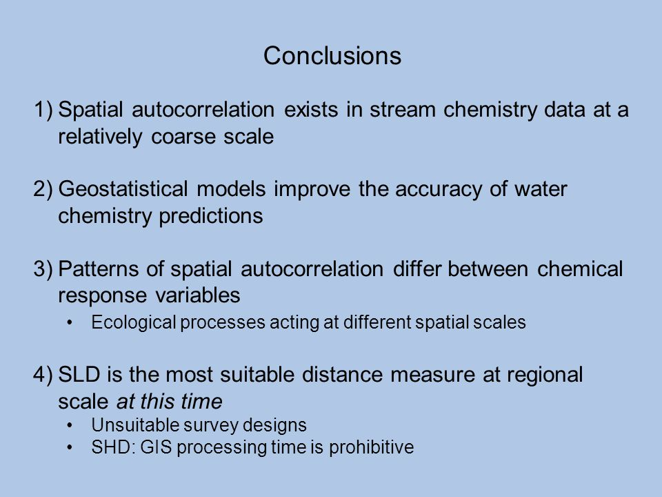 Conclusions 1)Spatial autocorrelation exists in stream chemistry data at a relatively coarse scale 2)Geostatistical models improve the accuracy of wat