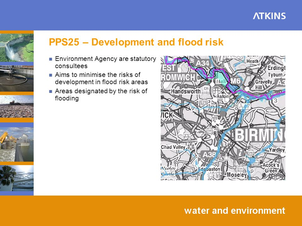PPS25 – Development and flood risk Environment Agency are statutory consultees Aims to minimise the risks of development in flood risk areas Areas designated by the risk of flooding