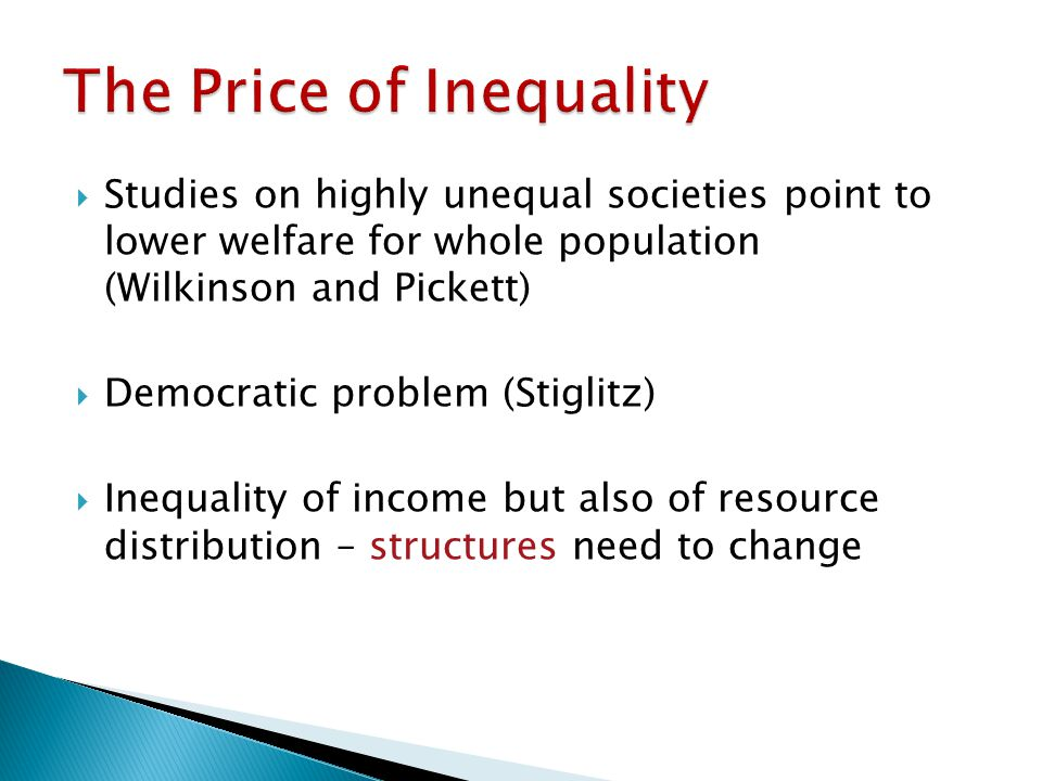 Studies on highly unequal societies point to lower welfare for whole population (Wilkinson and Pickett) Democratic problem (Stiglitz) Inequality of income but also of resource distribution – structures need to change