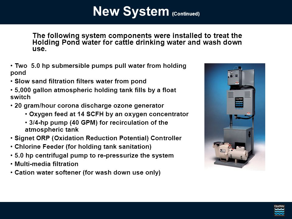 New System (Continued) The following system components were installed to treat the Holding Pond water for cattle drinking water and wash down use.