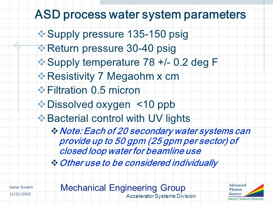 Gene Swetin 11/01/2002 Mechanical Engineering Group Accelerator Systems Division ASD process water system parameters Supply pressure 135-150 psig Return pressure 30-40 psig Supply temperature 78 +/- 0.2 deg F Resistivity 7 Megaohm x cm Filtration 0.5 micron Dissolved oxygen <10 ppb Bacterial control with UV lights Note: Each of 20 secondary water systems can provide up to 50 gpm (25 gpm per sector) of closed loop water for beamline use Other use to be considered individually