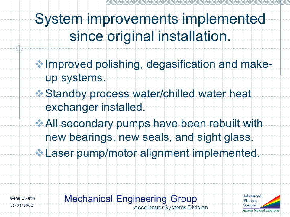 Gene Swetin 11/01/2002 Mechanical Engineering Group Accelerator Systems Division System improvements implemented since original installation.