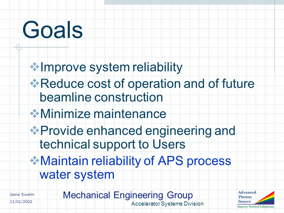 Gene Swetin 11/01/2002 Mechanical Engineering Group Accelerator Systems Division Goals Improve system reliability Reduce cost of operation and of future beamline construction Minimize maintenance Provide enhanced engineering and technical support to Users Maintain reliability of APS process water system