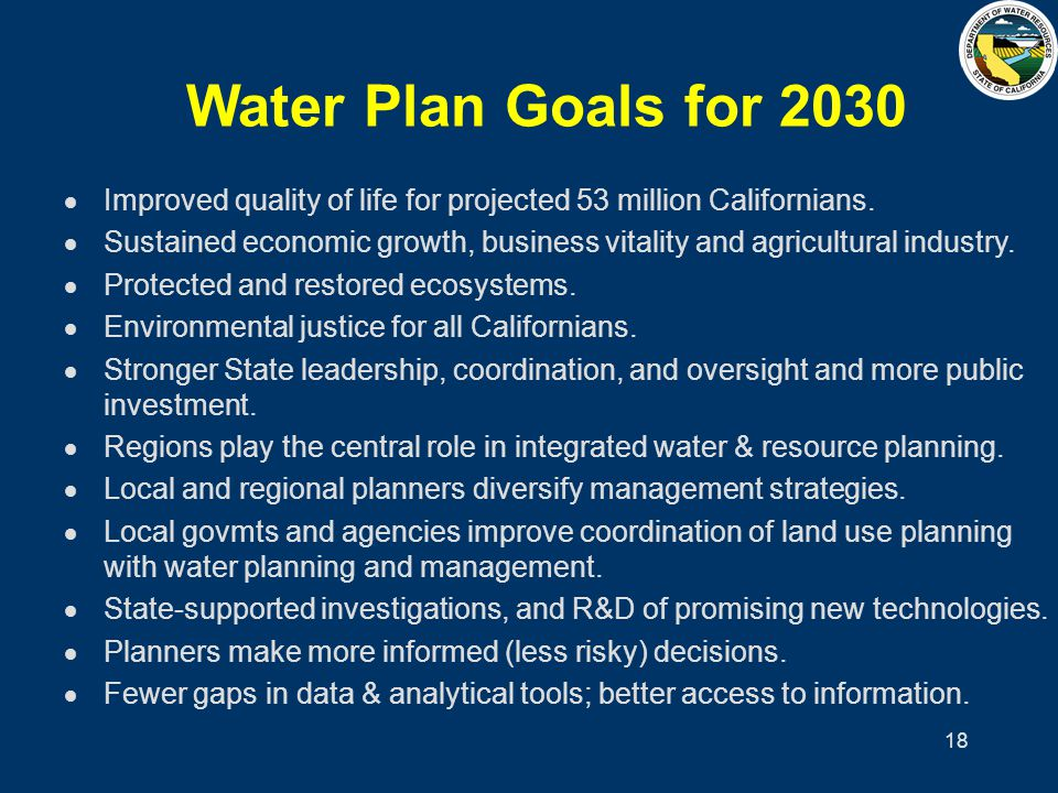 18 Water Plan Goals for 2030 Improved quality of life for projected 53 million Californians. Sustained economic growth, business vitality and agricult