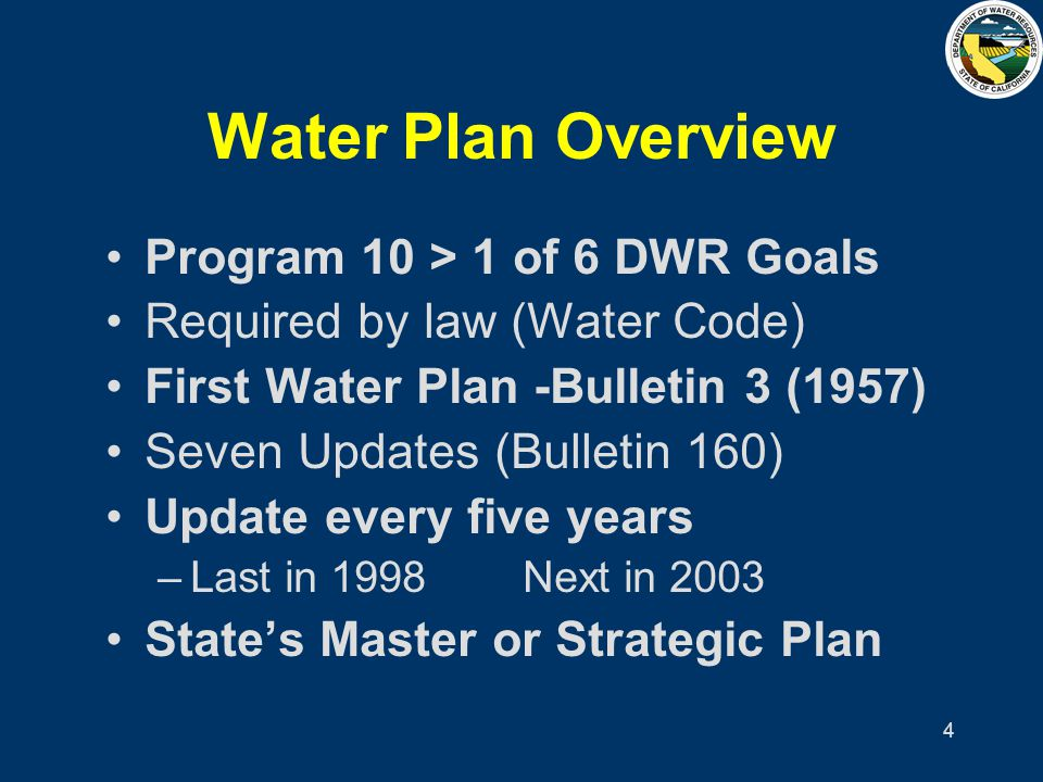 4 Water Plan Overview Program 10 > 1 of 6 DWR Goals Required by law (Water Code) First Water Plan -Bulletin 3 (1957) Seven Updates (Bulletin 160) Upda