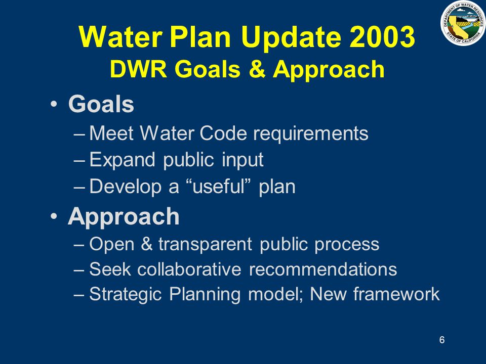 6 Water Plan Update 2003 DWR Goals & Approach Goals –Meet Water Code requirements –Expand public input –Develop a useful plan Approach –Open & transpa
