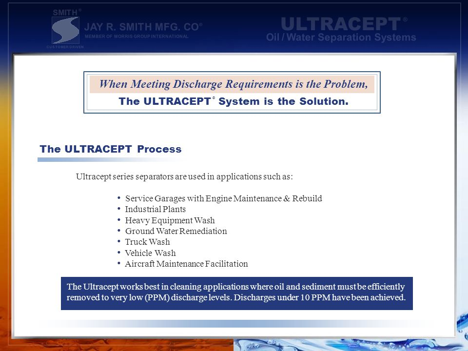 Ultracept series separators are used in applications such as: Service Garages with Engine Maintenance & Rebuild Industrial Plants Heavy Equipment Wash Ground Water Remediation Truck Wash Vehicle Wash Aircraft Maintenance Facilitation The ULTRACEPT Process The Ultracept works best in cleaning applications where oil and sediment must be efficiently removed to very low (PPM) discharge levels.